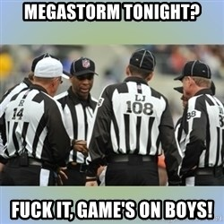 NFL Ref Meeting - MegaStorm tonight? Fuck it, game's on boys!