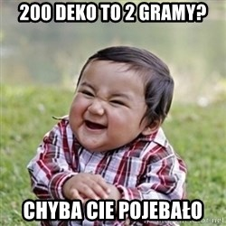 evil toddler kid2 - 200 deko to 2 gramy? chyba Cie pojebało