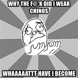 Whyyy??? - Why the f@*k did i wear chinos whaaaaattt have i become
