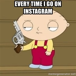 Stewie - Every time i go on instagram