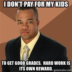 Successful Black Man - I don't pay for my kids to get good grades.  hard work is its own reward.