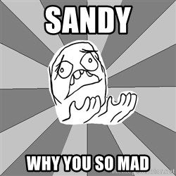 Whyyy??? - Sandy why you so mad