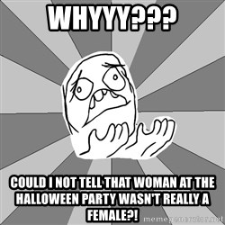 Whyyy??? - WHYYY??? could i not tell that woman at the halloween party wasn't really a female?!