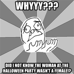 Whyyy??? - whyyy??? did i not know the woman at the halloween party wasn't a female!?