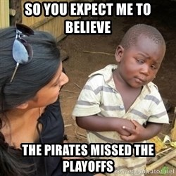 Skeptical 3rd World Kid - so you expect me to believe the pirates missed the playoffs