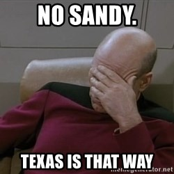 Picardfacepalm - No Sandy. Texas is that way