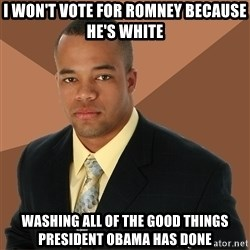 Successful Black Man - I won't vote for romney because he's white washing all of the good things president obama has done