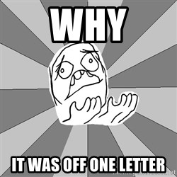 Whyyy??? - WHY IT WAS OFF ONE LETTER