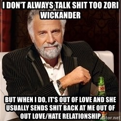 The Most Interesting Man In The World - I don't always talk shit too zori wickander but when i do, it's out of love and she usually sends shit back at me out of out love/hate relationship