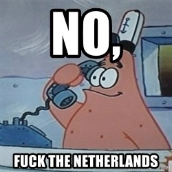 No this is Patrick Star - No, Fuck the netherlands
