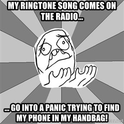 Whyyy??? - my ringtone song comes on the radio... ... go into a panic trying to find my phone in my handbag!