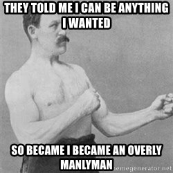 overly manlyman - they told me i can be anything i wanted so became i became an overly manlyman