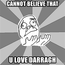 Whyyy??? - CANNOT BELIEVE THAT U LOVE DARRAGH