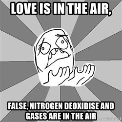 Whyyy??? - LOVE IS IN THE AIR, FALSE, NITROGEN DEOXIDISE AND GASES ARE IN THE AIR