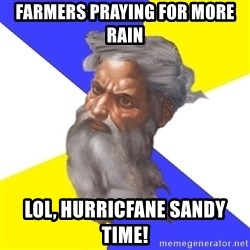God - Farmers praying for more rain lol, hurricfane sandy time!