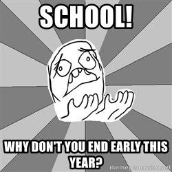 Whyyy??? - school! why don't you end early this year?