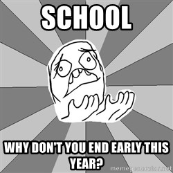 Whyyy??? - school why don't you end early this year?
