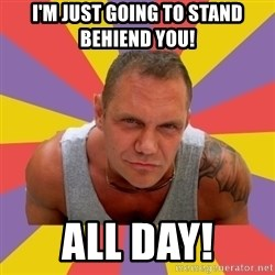 NACHO VIDAL MEME - i'm just going to stand behiend you! All day!