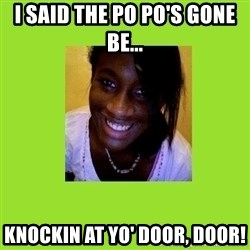 Stereotypical Black Girl - I SAID THE PO PO'S GONE BE... KNOCKIN AT YO' DOOR, DOOR!