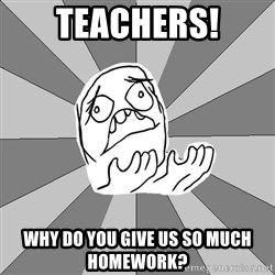 Whyyy??? - teachers! why do you give us so much homework?