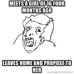 genius rage meme - Meets a girl of 16 four months ago leaves home and propose to her