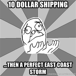 Whyyy??? - 10 dollar shipping ...then a perfect east coast storm