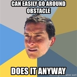 Bear Grylls - can easily go around obstacle does it anyway