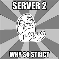Whyyy??? - Server 2  why so strict