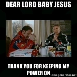 Dear lord baby jesus - Dear lord baby jesus Thank you for keeping my power on