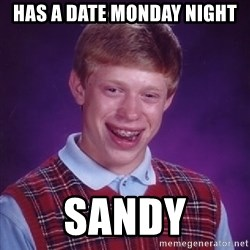 Bad Luck Brian - Has a date Monday Night Sandy