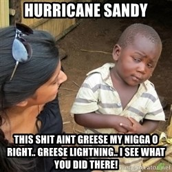 Skeptical 3rd World Kid - hurricane sandy this shit aint greese my nigga o right.. greese lightning.. I see what you did there!