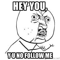 Y U SO - Hey you, y u no follow me