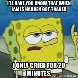 Tough Spongebob - I'll have you know that when james harden got traded i only cried for 20 minutes.