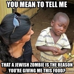 skeptical black kid - YOU MEAN TO TELL ME THAT A JEWISH ZOMBIE IS THE REASON YOU'RE GIVING ME THIS FOOD?
