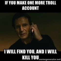 liam neeson taken - if you make one more troll account I will find you, and i will kill you