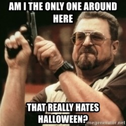 Walter Sobchak with gun - Am I the only one around here that really hates Halloween?