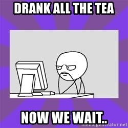 and now we wait - Drank all the tea now we wait..