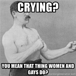 overly manlyman - Crying? you mean that thing women and gays do?