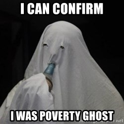 Poverty Ghost - i can confirm i was poverty ghost