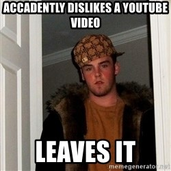 Scumbag Steve - Accadently dislikes a youtube video  leaves it