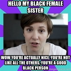 White Feminist - HELLO MY BLACK FEMALE SISTER WOW YOU'RE ACTUALLY NICE. YOU'RE NOT LIKE ALL THE OTHERS, YOU'RE A GOOD BLACK PERSON
