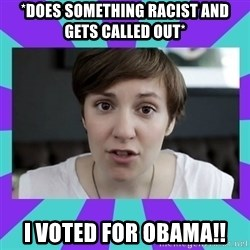White Feminist - *DoES something racist AND GETS CALLED OUT* I VOTED FOR OBAMA!!