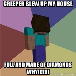 Depressed Minecraft Guy - creeper blew up my house full and made of diamonds why!!!!!!!