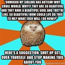 "Autistic Hedgehog - ""OHmigod my sibling has autism! Why, cruel world, why!? They are so beautiful and they have a beautiful soul and they're like, so beautiful! How could life do this to me? What ever will I do now!?"" Here's a suggestion: Shut up, get over yourself, and stop making this about you"