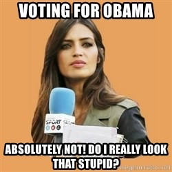 SaraCarboneroFC - VOTING FOR OBAMA  ABSOLUTELY NOT! DO I REALLY LOOK THAT STUPID?