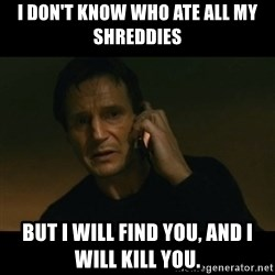 liam neeson taken - I don't know who ate all my shreddies But I will find you, and I will kill you.
