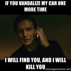 liam neeson taken - if you vandalize my car one more time I will find you, and I will kill you