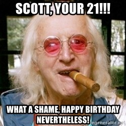 Jimmy Savile- - scott, your 21!!! what a shame, happy birthday nevertheless!