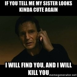 liam neeson taken - if you tell me my sister looks kinda cute again i will find you, and i will kill you