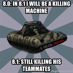 TERRIBLE E-100 DRIVER - 8.0: In 8.1 I will be a killing machine 8.1: Still killing his teammates